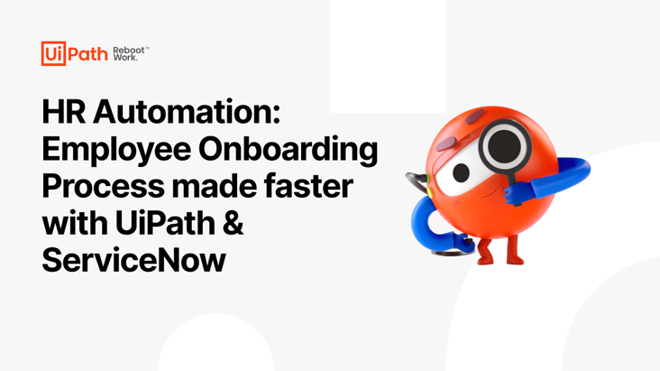 HR Automation: Employee Onboarding Process made faster with UiPath & ServiceNow