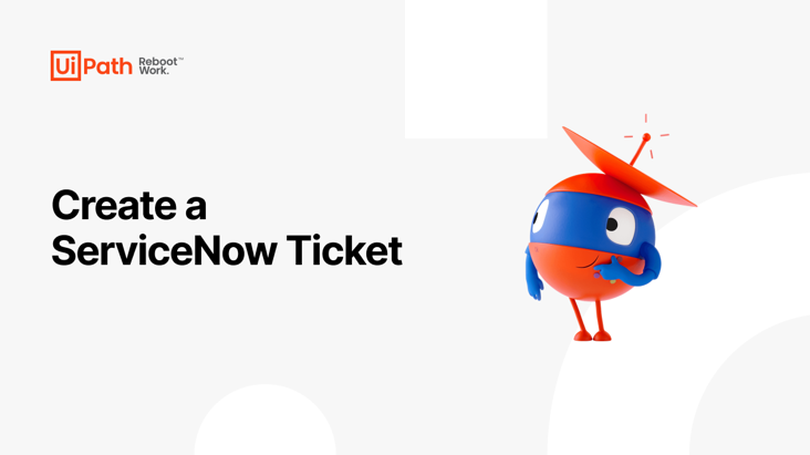 'A Robot for Every Person™': Create a ServiceNow Ticket